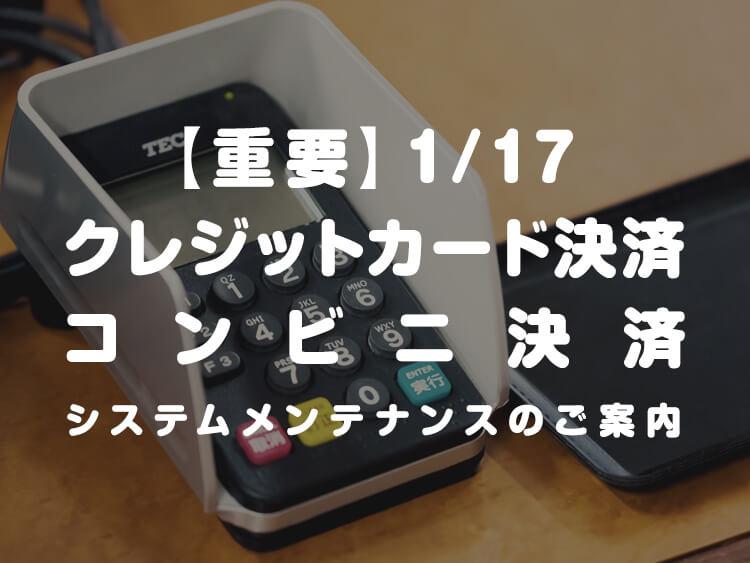 【重要】1/17 クレジットカード決済・コンビニ決済 システムメンテナンスのご案内